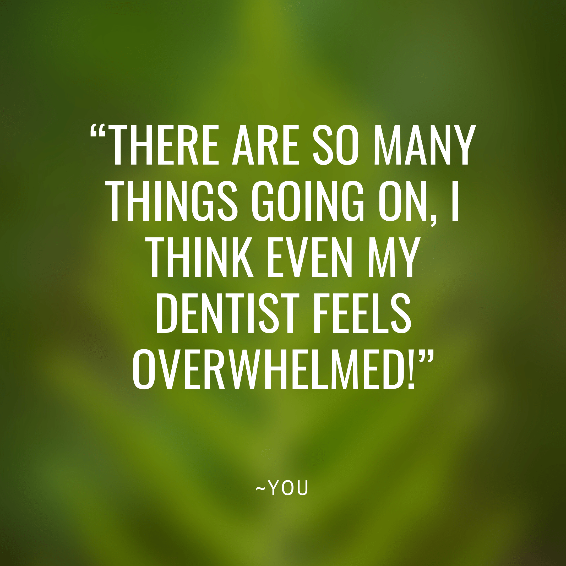 Dr. G's High Level Dentistry Series:  Are you Overwhelmed?